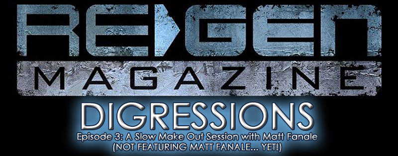 ReGen Digressions -_Episode 3: A Slow Make Out Session with Matt Fanale (NOT FEATURING MATT FANALE... YET!)