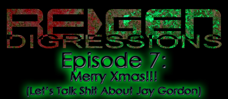 ReGen Digressions – Episode 7: Merry Xmas!!! (Let's Talk Shit About Jay Gordon)