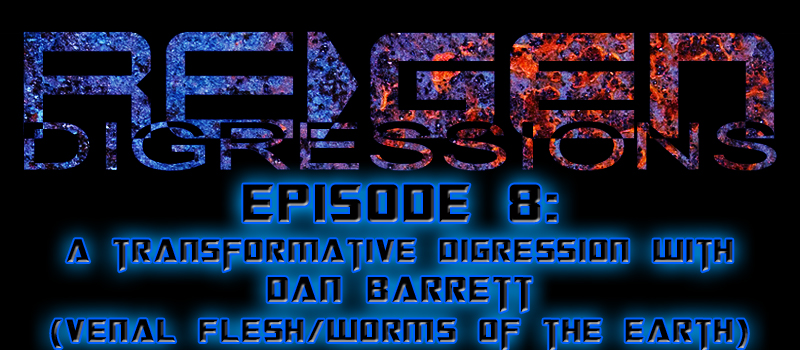 ReGen Digressions – Episode 8: A Transformative Digression with Dan Barrett (Venal Flesh/Worms of the Earth)