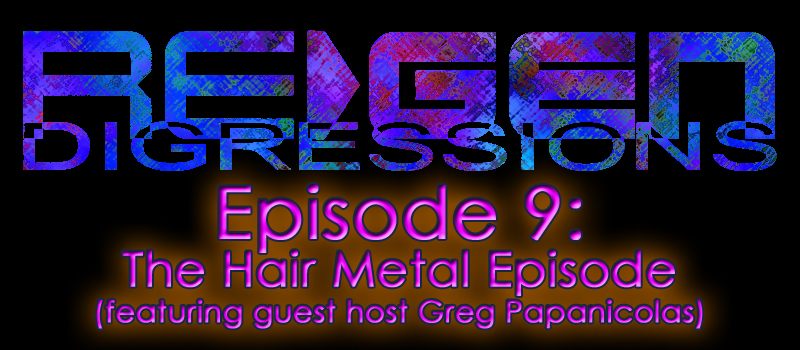 ReGen Digressions – Episode 9: The Hair Metal Episode