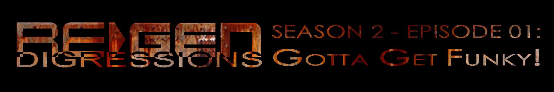 ReGen Digressions – Season 2_Episode 01: Gotta Get Funky!